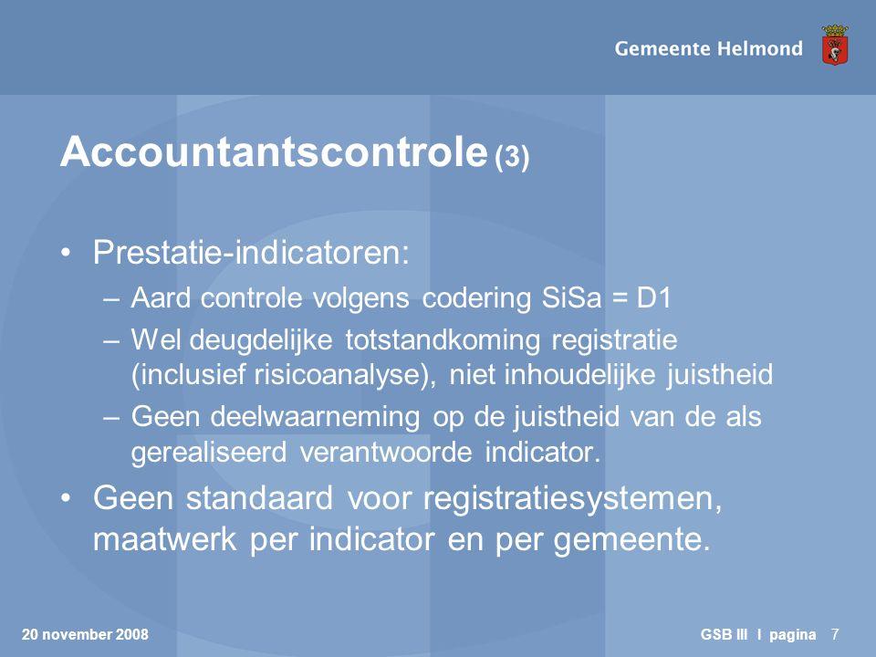 20 november 2008 GSB III I pagina7 Accountantscontrole (3) Prestatie-indicatoren: –Aard controle volgens codering SiSa = D1 –Wel deugdelijke totstandk