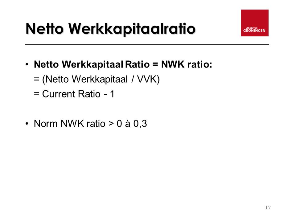 17 Netto Werkkapitaalratio Netto Werkkapitaal Ratio = NWK ratio: = (Netto Werkkapitaal / VVK) = Current Ratio - 1 Norm NWK ratio > 0 à 0,3