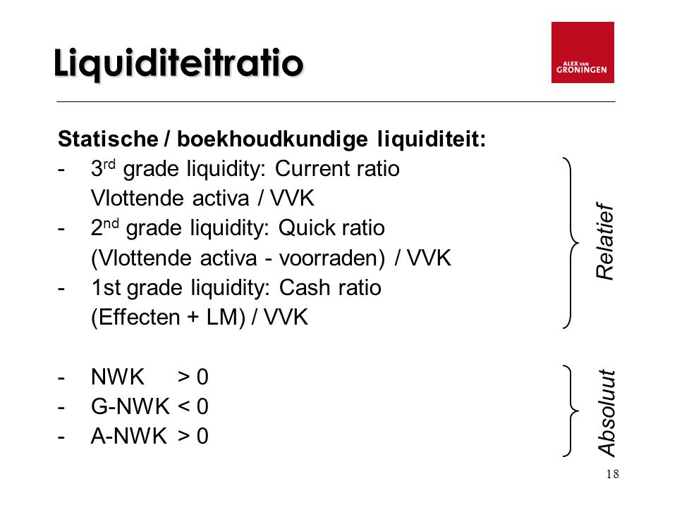 18 Liquiditeitratio Statische / boekhoudkundige liquiditeit: - 3 rd grade liquidity: Current ratio Vlottende activa / VVK - 2 nd grade liquidity: Quick ratio (Vlottende activa - voorraden) / VVK -1st grade liquidity: Cash ratio (Effecten + LM) / VVK - NWK > 0 -G-NWK < 0 -A-NWK > 0 Relatief Absoluut