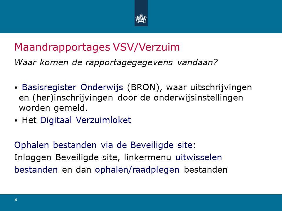 6 Maandrapportages VSV/Verzuim Waar komen de rapportagegegevens vandaan? Basisregister Onderwijs (BRON), waar uitschrijvingen en (her)inschrijvingen d