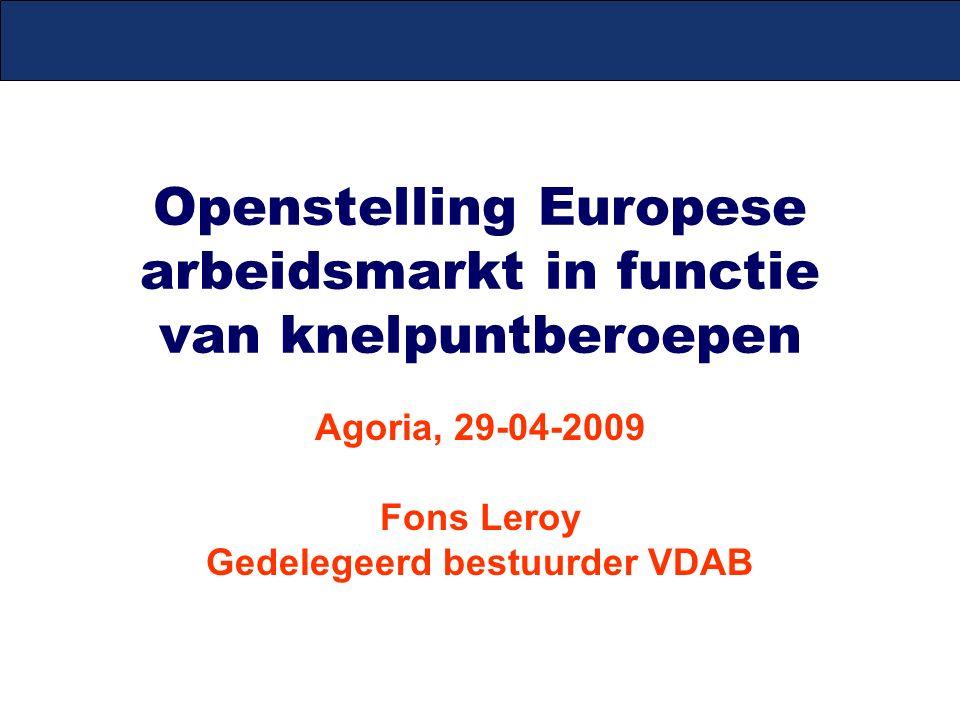 Openstelling Europese arbeidsmarkt in functie van knelpuntberoepen Agoria, 29-04-2009 Fons Leroy Gedelegeerd bestuurder VDAB
