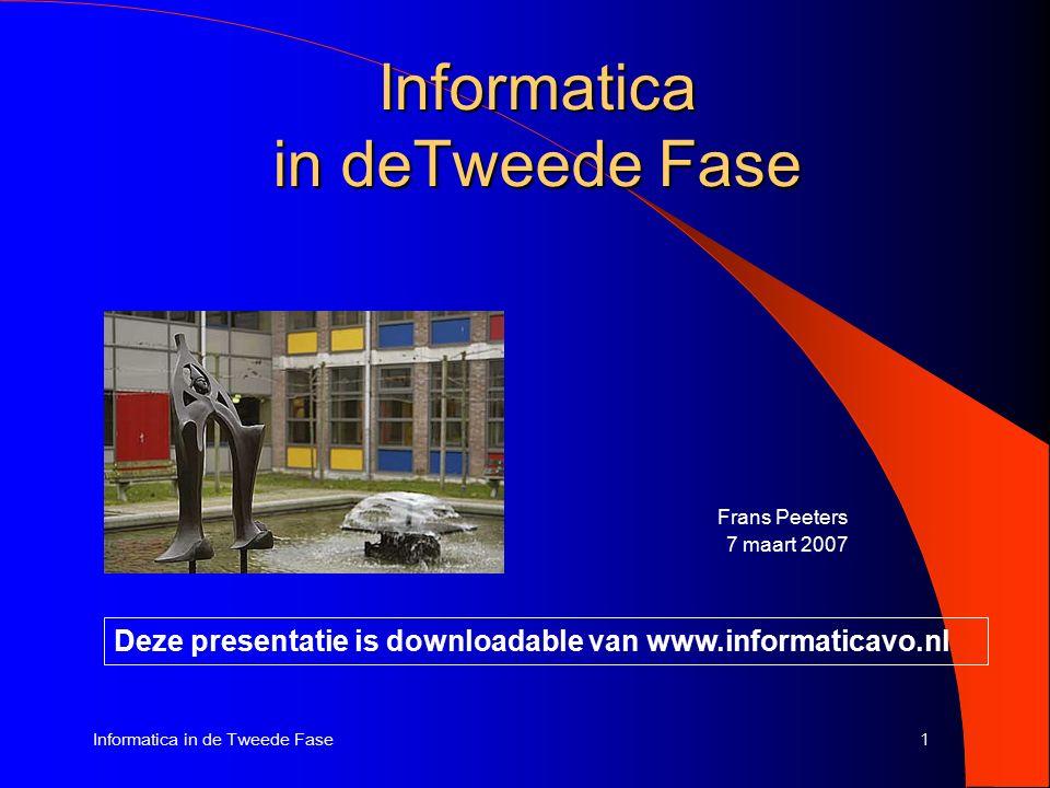 1Informatica in de Tweede Fase Frans Peeters 7 maart 2007 Deze presentatie is downloadable van www.informaticavo.nl