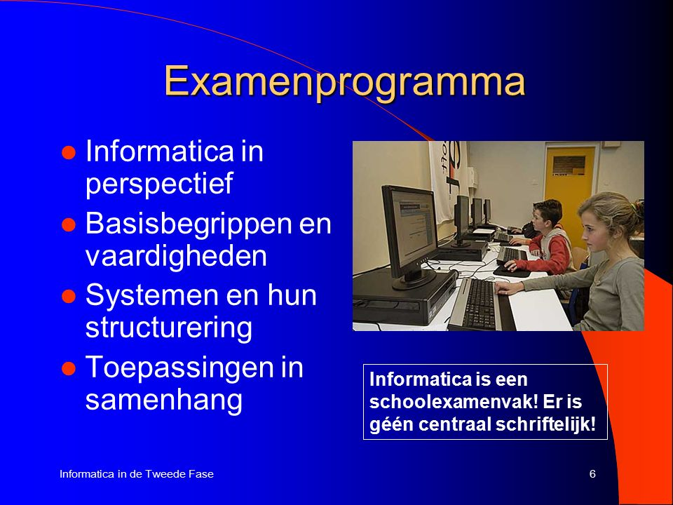 6Informatica in de Tweede Fase Examenprogramma Informatica in perspectief Basisbegrippen en vaardigheden Systemen en hun structurering Toepassingen in samenhang Informatica is een schoolexamenvak.