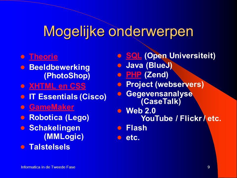 9Informatica in de Tweede Fase Mogelijke onderwerpen Theorie Beeldbewerking (PhotoShop) XHTML en CSS IT Essentials (Cisco) GameMaker Robotica (Lego) Schakelingen (MMLogic) Talstelsels SQL (Open Universiteit) SQL Java (BlueJ) PHP (Zend) PHP Project (webservers) Gegevensanalyse (CaseTalk) Web 2.0 YouTube / Flickr / etc.