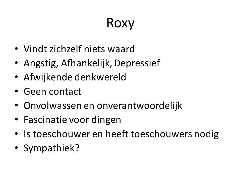Roxy Vindt zichzelf niets waard Angstig, Afhankelijk, Depressief Afwijkende denkwereld Geen contact Onvolwassen en onverantwoordelijk Fascinatie voor dingen Is toeschouwer en heeft toeschouwers nodig Sympathiek