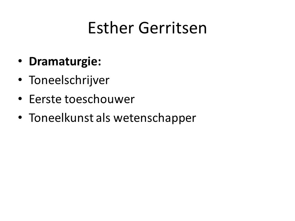 Esther Gerritsen Dramaturgie: Toneelschrijver Eerste toeschouwer Toneelkunst als wetenschapper