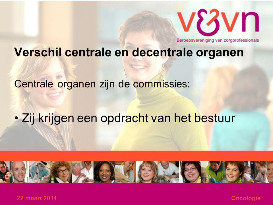 22 maart 2011Oncologie Verschil centrale en decentrale organen Centrale organen zijn de commissies: Zij krijgen een opdracht van het bestuur
