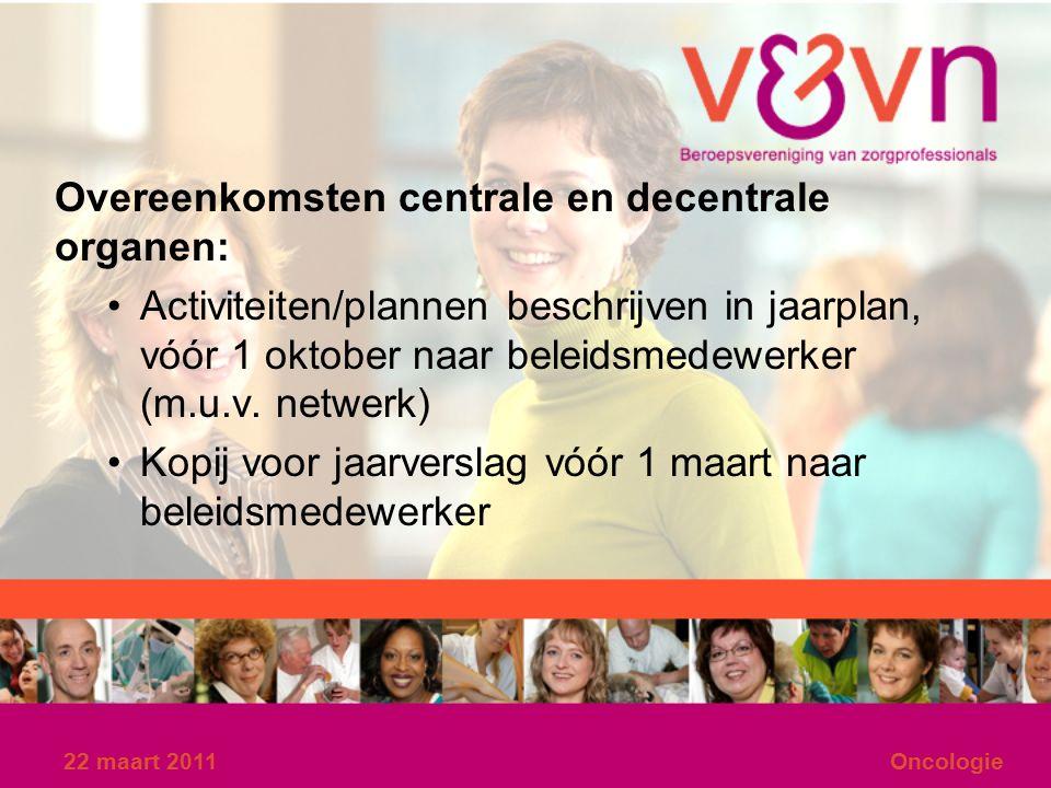 22 maart 2011Oncologie Overeenkomsten centrale en decentrale organen: Activiteiten/plannen beschrijven in jaarplan, vóór 1 oktober naar beleidsmedewerker (m.u.v.