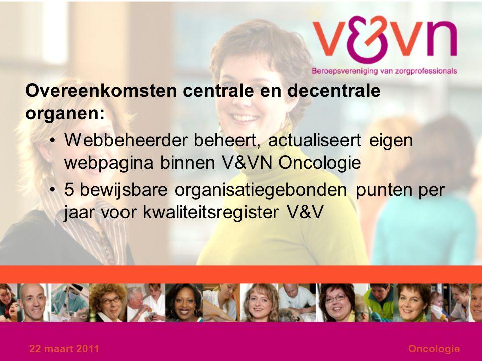 22 maart 2011Oncologie Overeenkomsten centrale en decentrale organen: Webbeheerder beheert, actualiseert eigen webpagina binnen V&VN Oncologie 5 bewijsbare organisatiegebonden punten per jaar voor kwaliteitsregister V&V