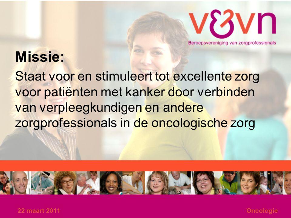 22 maart 2011Oncologie Missie: Staat voor en stimuleert tot excellente zorg voor patiënten met kanker door verbinden van verpleegkundigen en andere zorgprofessionals in de oncologische zorg