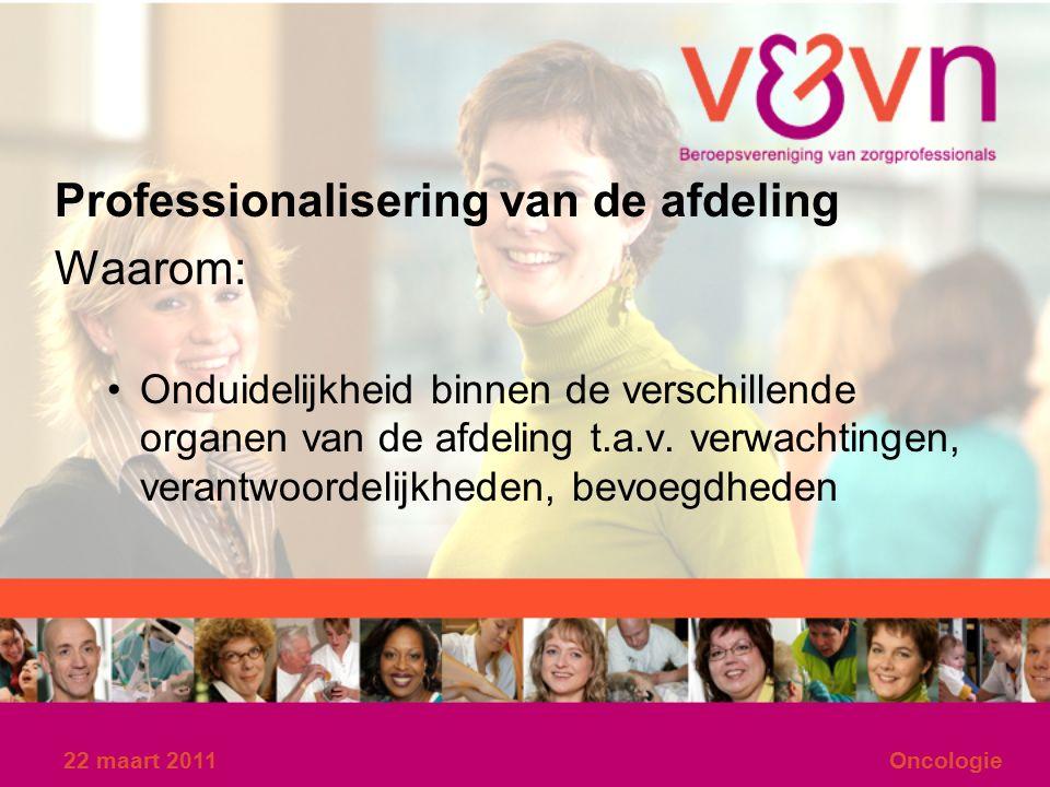 22 maart 2011Oncologie Professionalisering van de afdeling Waarom: Onduidelijkheid binnen de verschillende organen van de afdeling t.a.v.