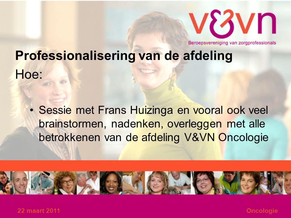 22 maart 2011Oncologie Professionalisering van de afdeling Hoe: Sessie met Frans Huizinga en vooral ook veel brainstormen, nadenken, overleggen met alle betrokkenen van de afdeling V&VN Oncologie