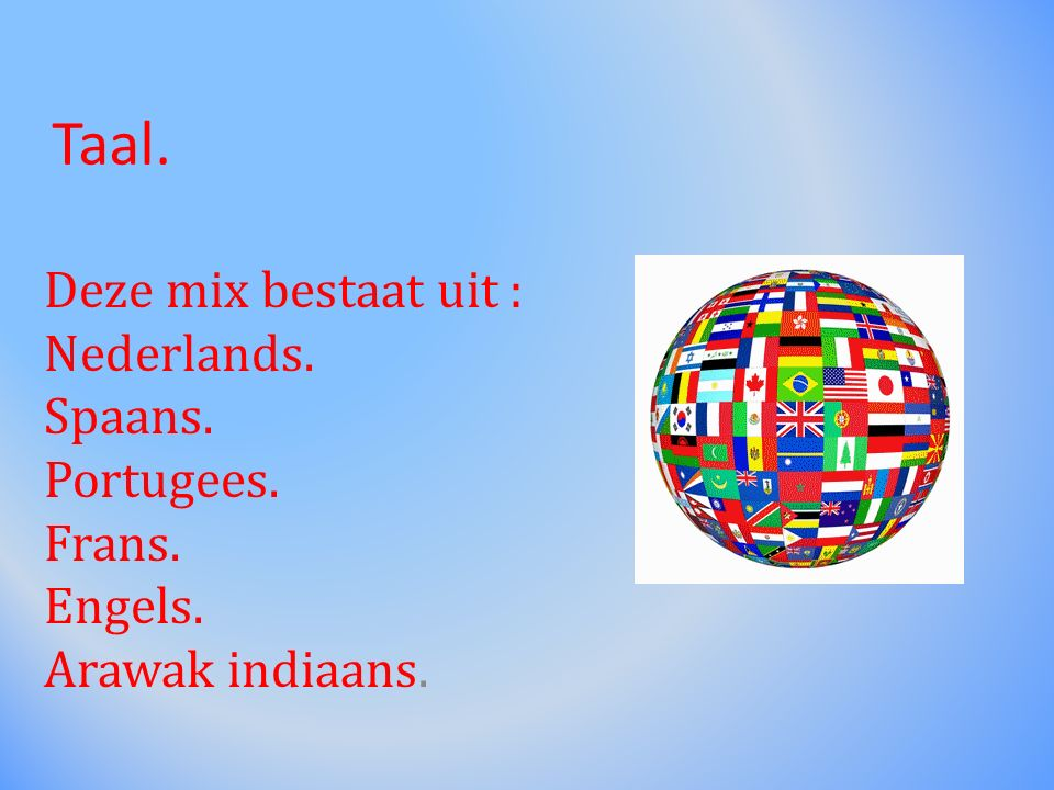 Taal. Deze mix bestaat uit : Nederlands. Spaans. Portugees. Frans. Engels. Arawak indiaans.