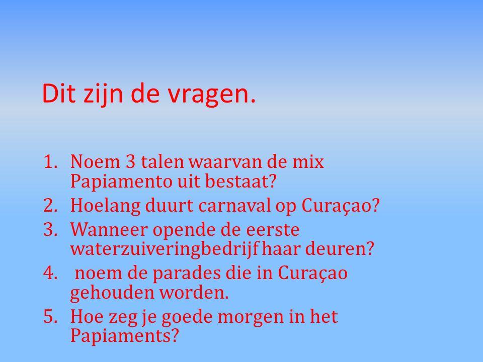 Dit zijn de vragen. 1.Noem 3 talen waarvan de mix Papiamento uit bestaat? 2.Hoelang duurt carnaval op Curaçao? 3.Wanneer opende de eerste waterzuiveri