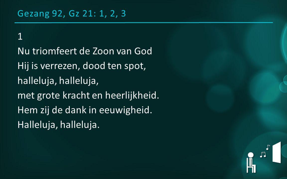 Gezang 92, Gz 21: 1, 2, 3 1 Nu triomfeert de Zoon van God Hij is verrezen, dood ten spot, halleluja, met grote kracht en heerlijkheid.