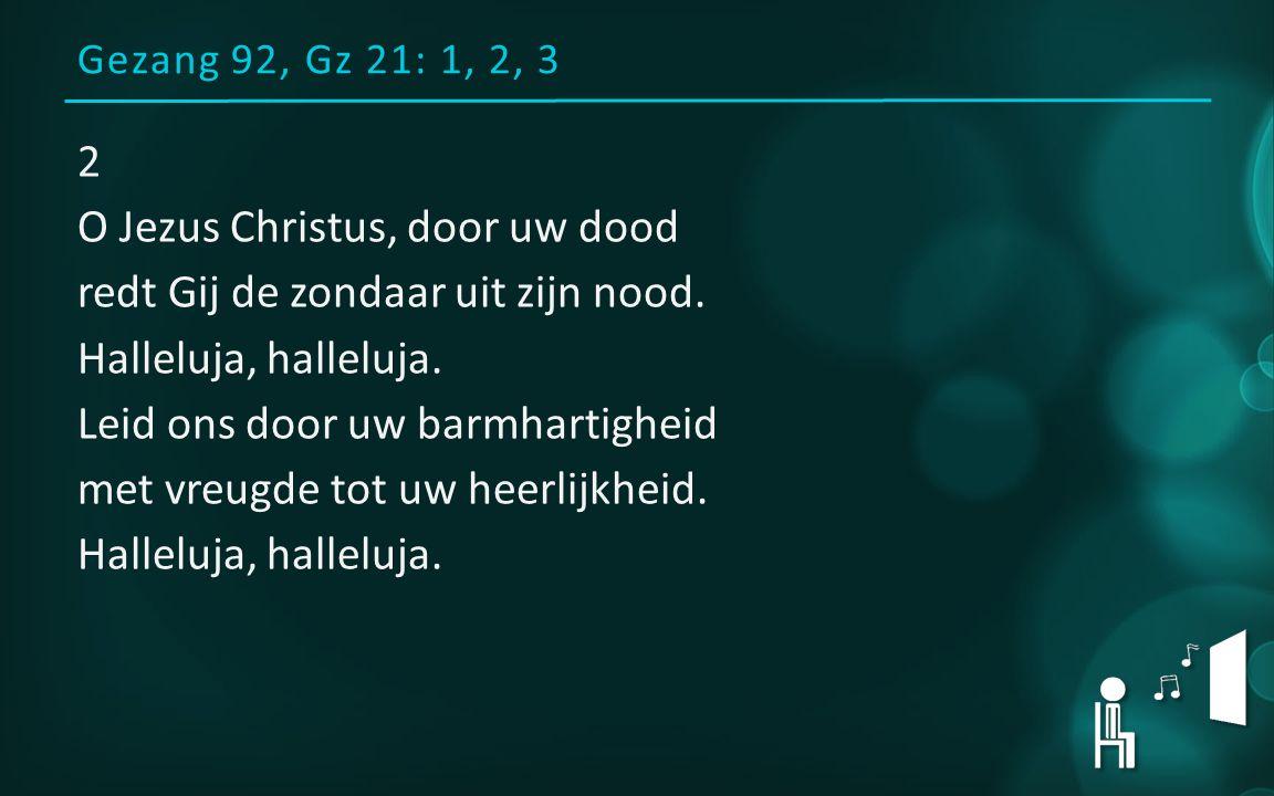 Gezang 92, Gz 21: 1, 2, 3 2 O Jezus Christus, door uw dood redt Gij de zondaar uit zijn nood.