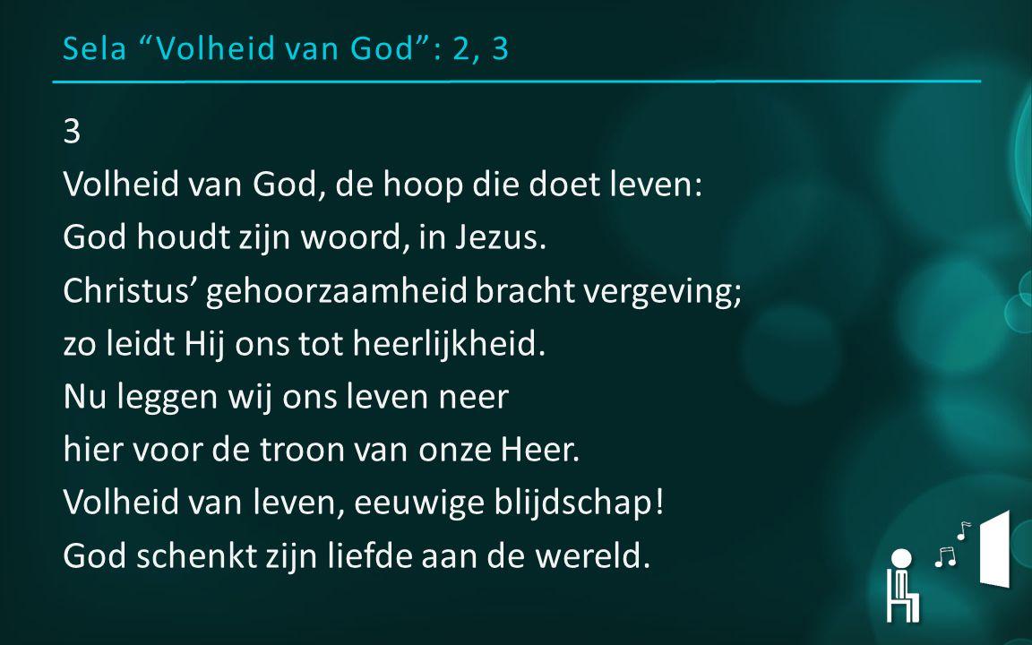Sela Volheid van God : 2, 3 3 Volheid van God, de hoop die doet leven: God houdt zijn woord, in Jezus.