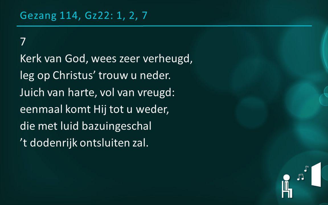 Gezang 114, Gz22: 1, 2, 7 7 Kerk van God, wees zeer verheugd, leg op Christus' trouw u neder.