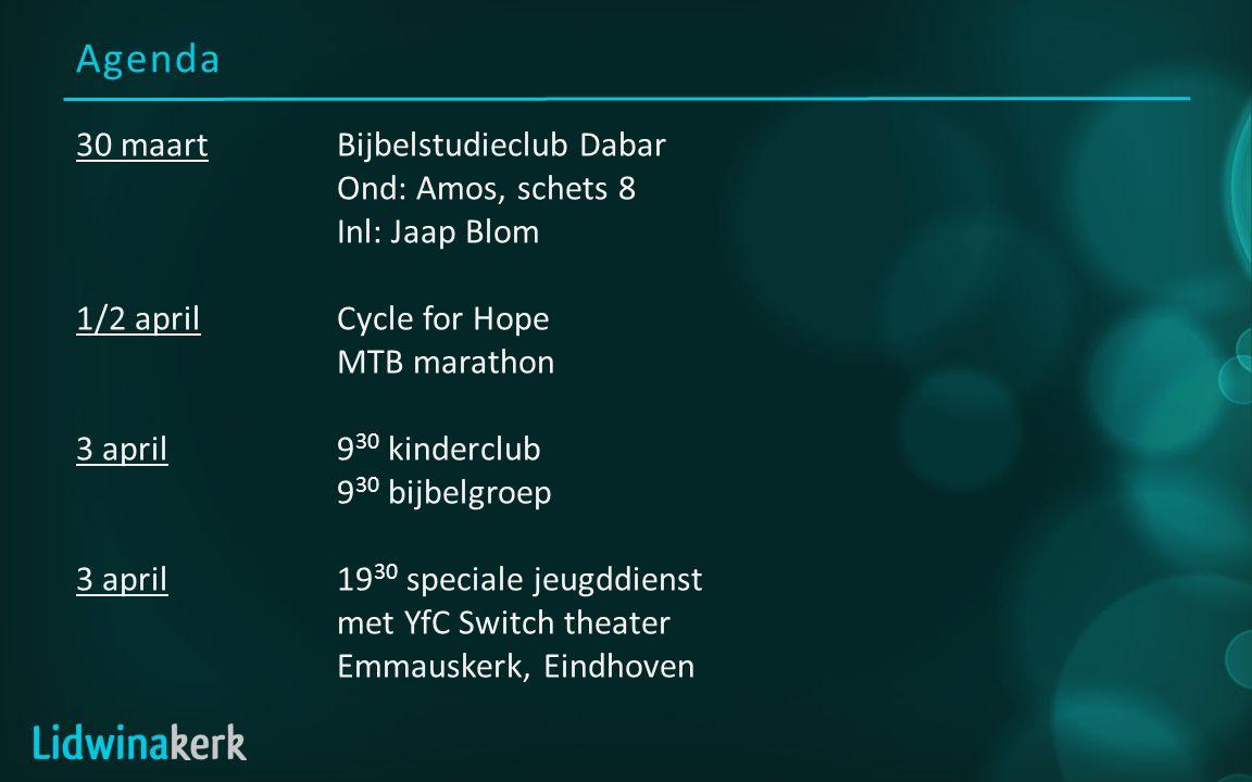Agenda 30 maartBijbelstudieclub Dabar Ond: Amos, schets 8 Inl: Jaap Blom 1/2 aprilCycle for Hope MTB marathon 3 april9 30 kinderclub 9 30 bijbelgroep 3 april19 30 speciale jeugddienst met YfC Switch theater Emmauskerk, Eindhoven