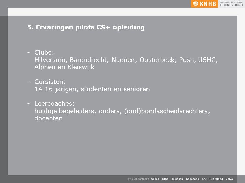 5. Ervaringen pilots CS+ opleiding -Clubs: Hilversum, Barendrecht, Nuenen, Oosterbeek, Push, USHC, Alphen en Bleiswijk -Cursisten: 14-16 jarigen, stud