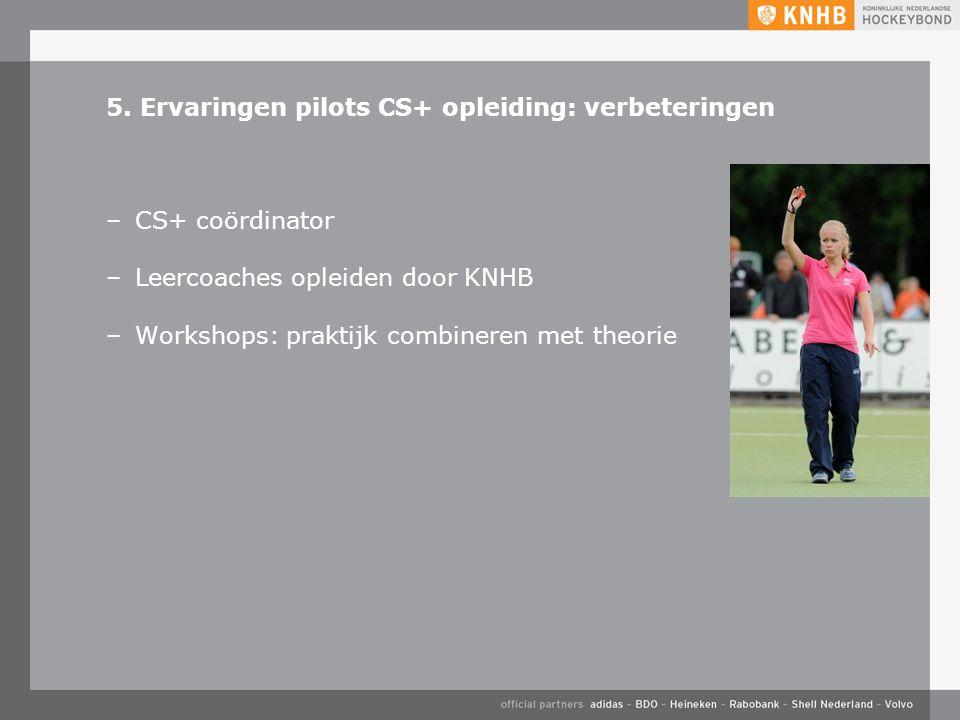 5. Ervaringen pilots CS+ opleiding: verbeteringen –CS+ coördinator –Leercoaches opleiden door KNHB –Workshops: praktijk combineren met theorie