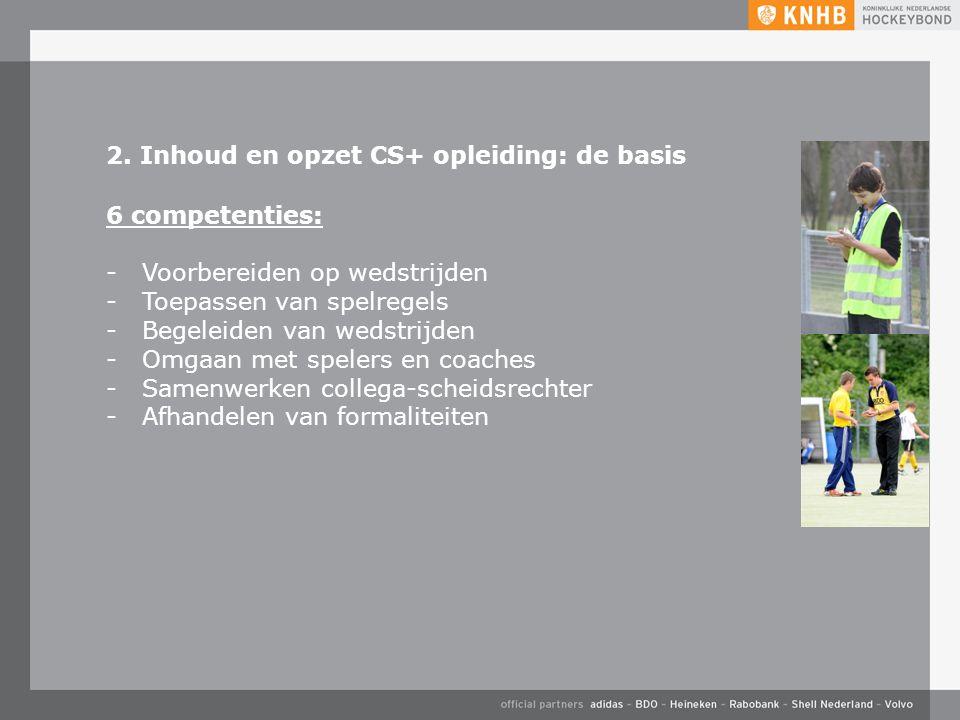 2. Inhoud en opzet CS+ opleiding: de basis 6 competenties: -Voorbereiden op wedstrijden -Toepassen van spelregels -Begeleiden van wedstrijden -Omgaan