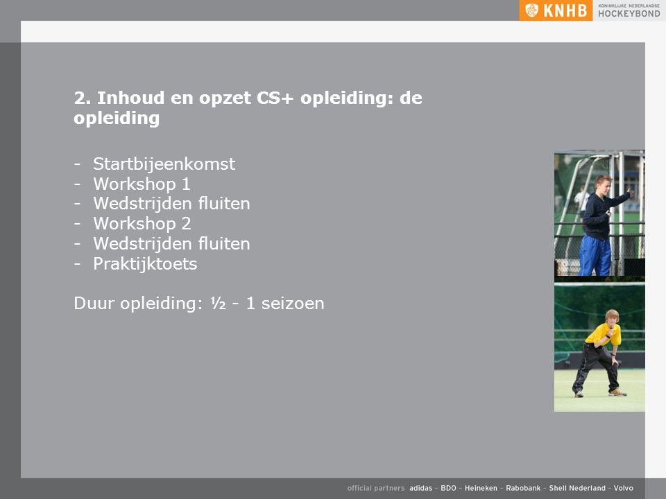 2. Inhoud en opzet CS+ opleiding: de opleiding -Startbijeenkomst -Workshop 1 -Wedstrijden fluiten -Workshop 2 -Wedstrijden fluiten -Praktijktoets Duur