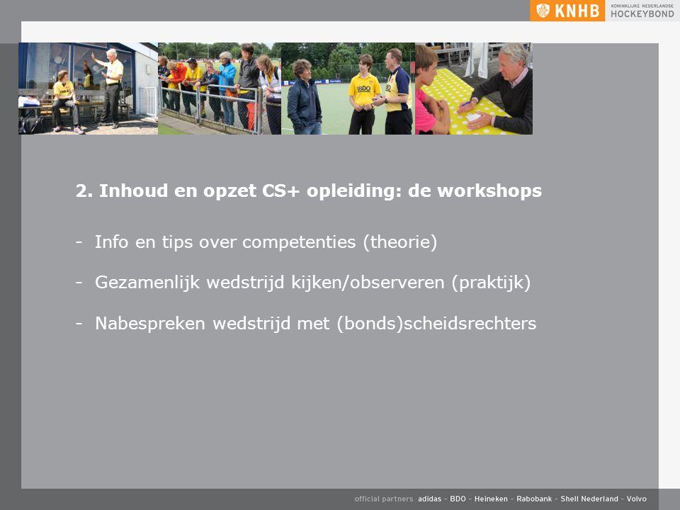 2. Inhoud en opzet CS+ opleiding: de workshops -Info en tips over competenties (theorie) -Gezamenlijk wedstrijd kijken/observeren (praktijk) -Nabespre