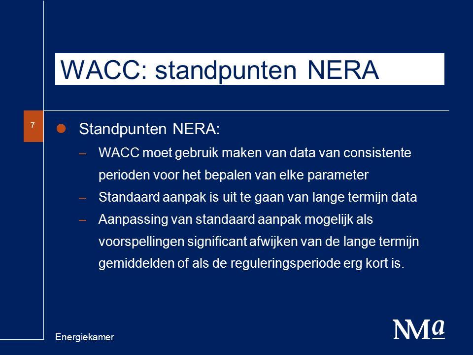 Energiekamer 7 WACC: standpunten NERA Standpunten NERA: –WACC moet gebruik maken van data van consistente perioden voor het bepalen van elke parameter –Standaard aanpak is uit te gaan van lange termijn data –Aanpassing van standaard aanpak mogelijk als voorspellingen significant afwijken van de lange termijn gemiddelden of als de reguleringsperiode erg kort is.
