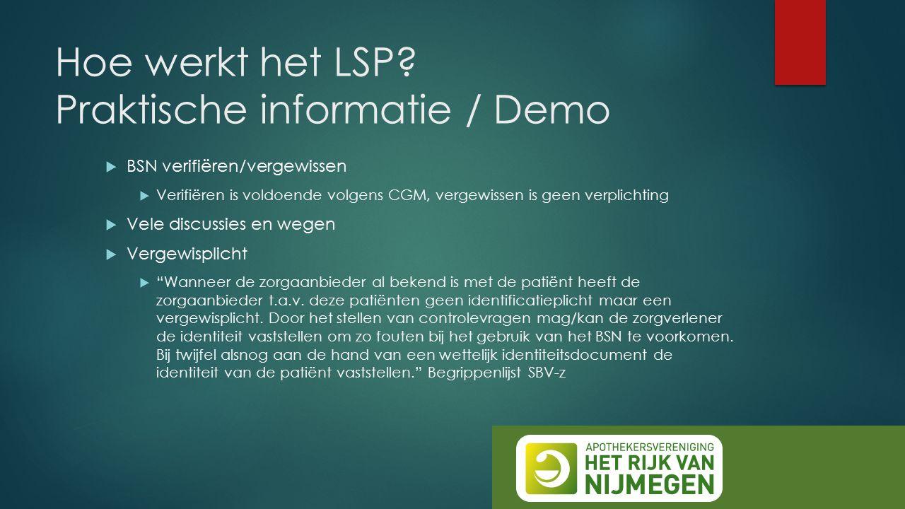 Hoe werkt het LSP? Praktische informatie / Demo  BSN verifiëren/vergewissen  Verifiëren is voldoende volgens CGM, vergewissen is geen verplichting 