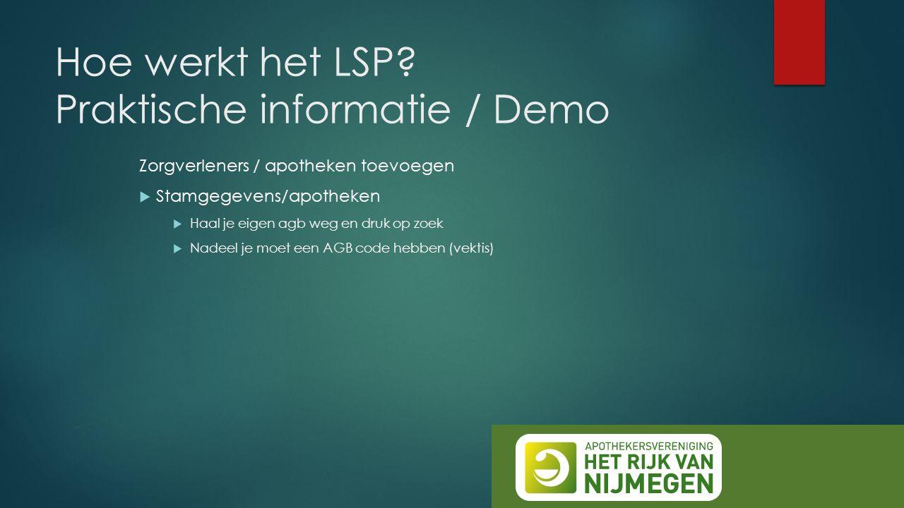 Hoe werkt het LSP? Praktische informatie / Demo Zorgverleners / apotheken toevoegen  Stamgegevens/apotheken  Haal je eigen agb weg en druk op zoek 