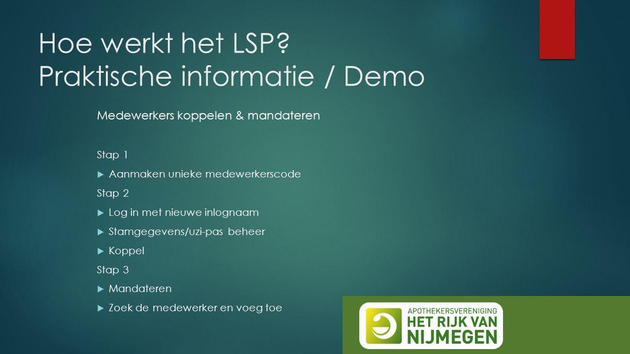 Hoe werkt het LSP? Praktische informatie / Demo Medewerkers koppelen & mandateren Stap 1  Aanmaken unieke medewerkerscode Stap 2  Log in met nieuwe