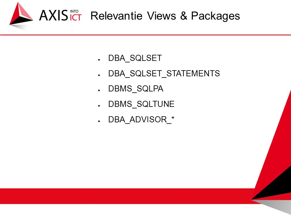 ● DBA_SQLSET ● DBA_SQLSET_STATEMENTS ● DBMS_SQLPA ● DBMS_SQLTUNE ● DBA_ADVISOR_* Relevantie Views & Packages