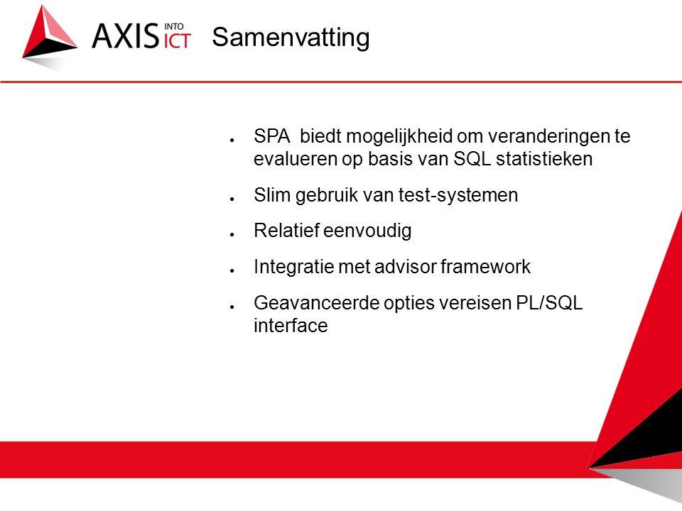 ● SPA biedt mogelijkheid om veranderingen te evalueren op basis van SQL statistieken ● Slim gebruik van test-systemen ● Relatief eenvoudig ● Integratie met advisor framework ● Geavanceerde opties vereisen PL/SQL interface Samenvatting