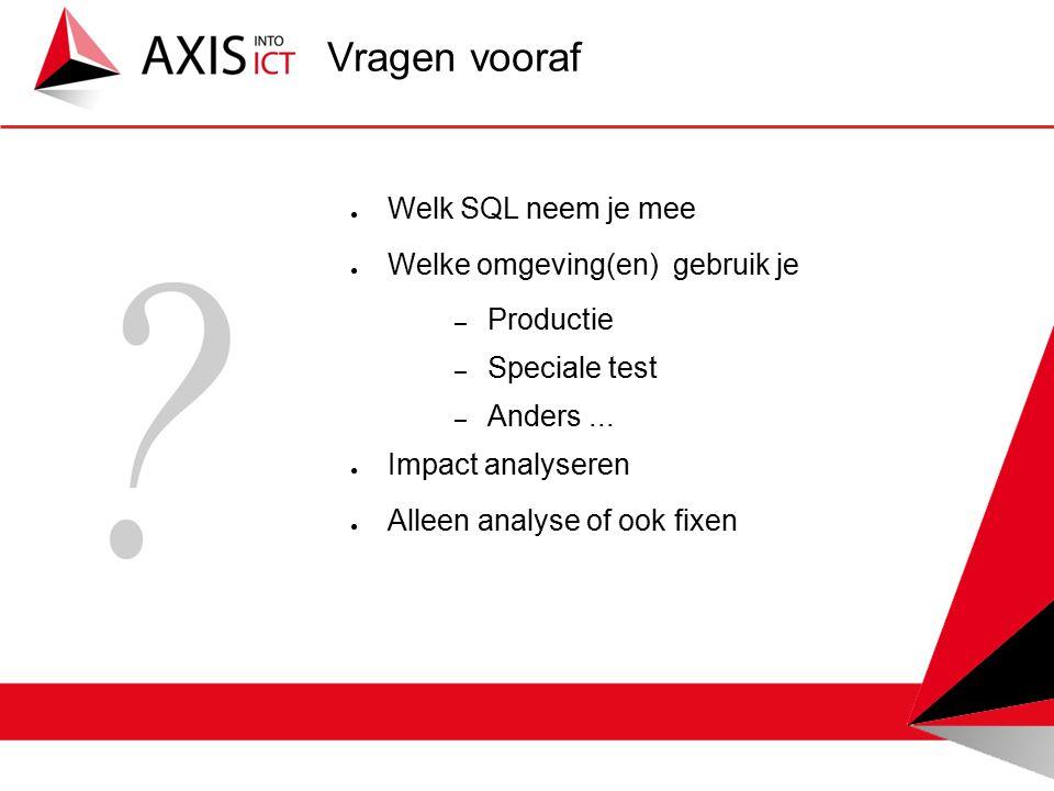 Vragen vooraf ● Welk SQL neem je mee ● Welke omgeving(en) gebruik je – Productie – Speciale test – Anders...