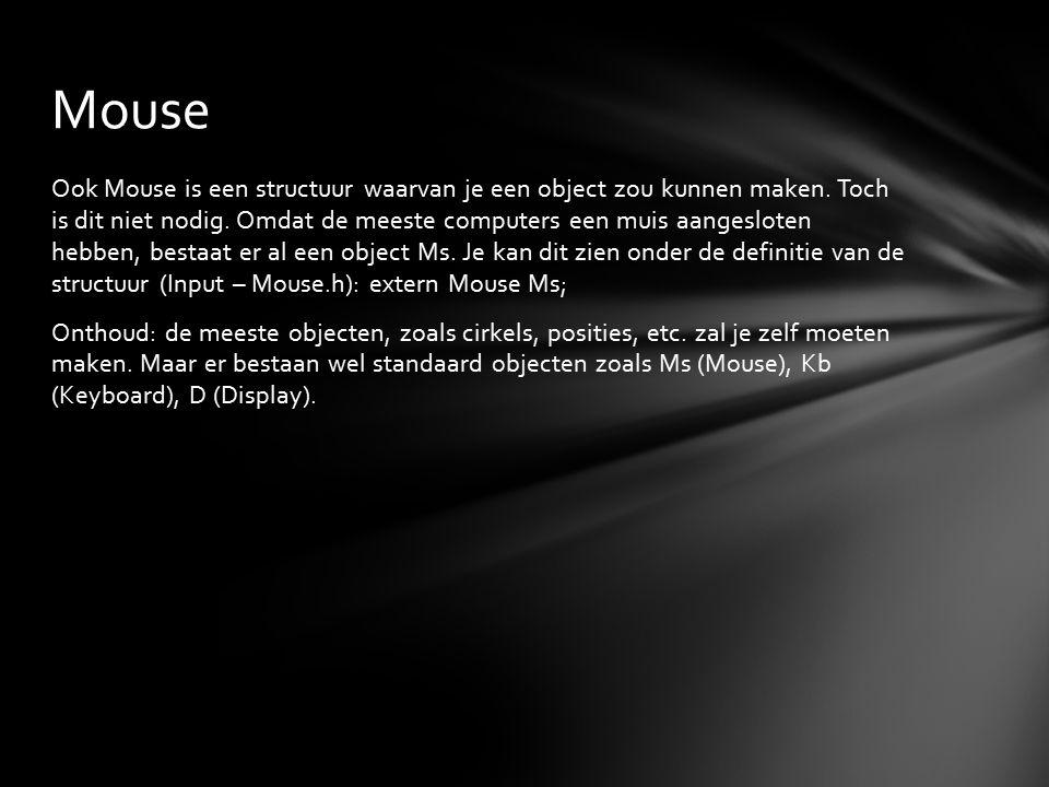 Ook Mouse is een structuur waarvan je een object zou kunnen maken. Toch is dit niet nodig. Omdat de meeste computers een muis aangesloten hebben, best
