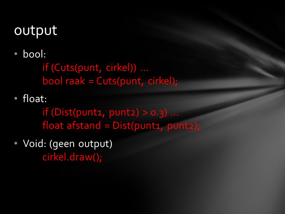 bool: if (Cuts(punt, cirkel)) … bool raak = Cuts(punt, cirkel); float: if (Dist(punt1, punt2) > 0.3) … float afstand = Dist(punt1, punt2); Void: (geen output) cirkel.draw(); output