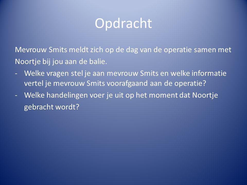 Opdracht Mevrouw Smits meldt zich op de dag van de operatie samen met Noortje bij jou aan de balie. -Welke vragen stel je aan mevrouw Smits en welke i