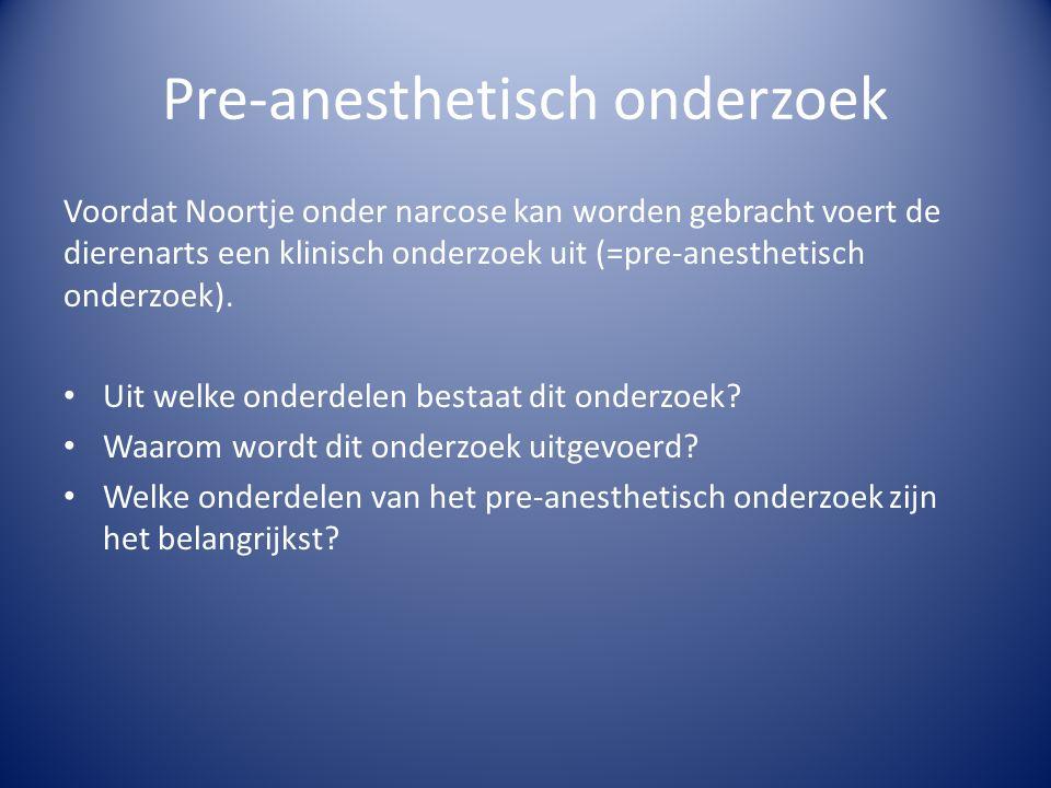 Pre-anesthetisch onderzoek Voordat Noortje onder narcose kan worden gebracht voert de dierenarts een klinisch onderzoek uit (=pre-anesthetisch onderzoek).