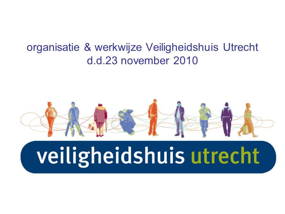 organisatie & werkwijze Veiligheidshuis Utrecht d.d.23 november 2010