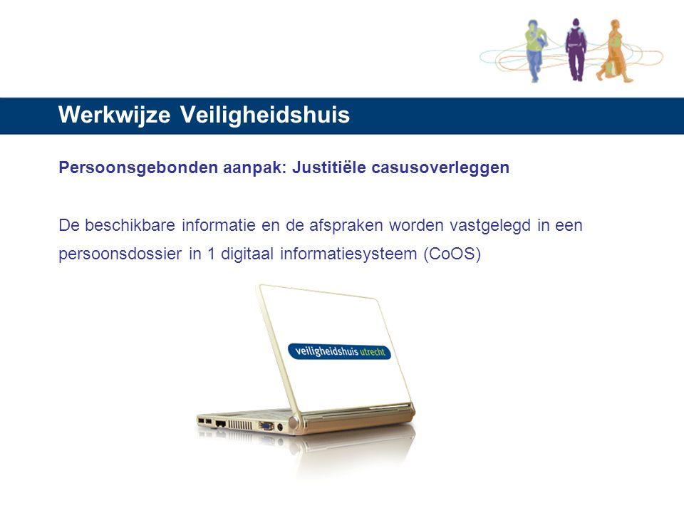 Werkwijze Veiligheidshuis Persoonsgebonden aanpak: Justitiële casusoverleggen De beschikbare informatie en de afspraken worden vastgelegd in een persoonsdossier in 1 digitaal informatiesysteem (CoOS)