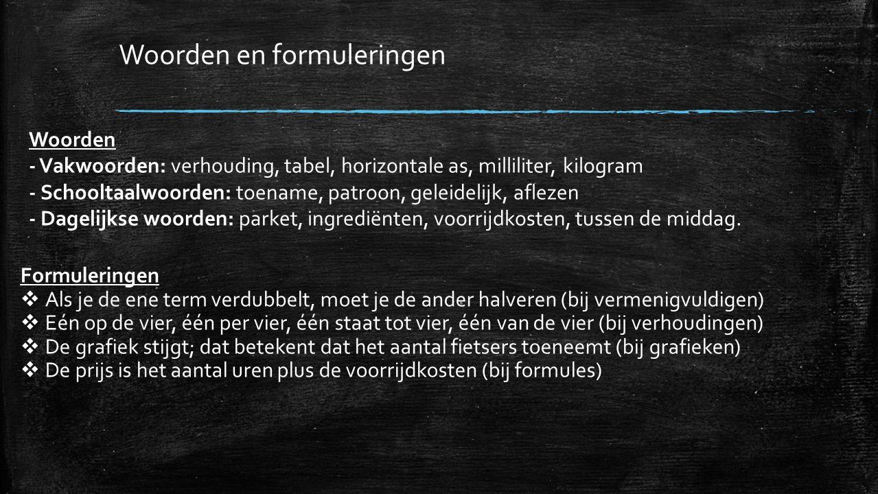 Woorden en formuleringen Woorden - Vakwoorden: verhouding, tabel, horizontale as, milliliter, kilogram - Schooltaalwoorden: toename, patroon, geleidel