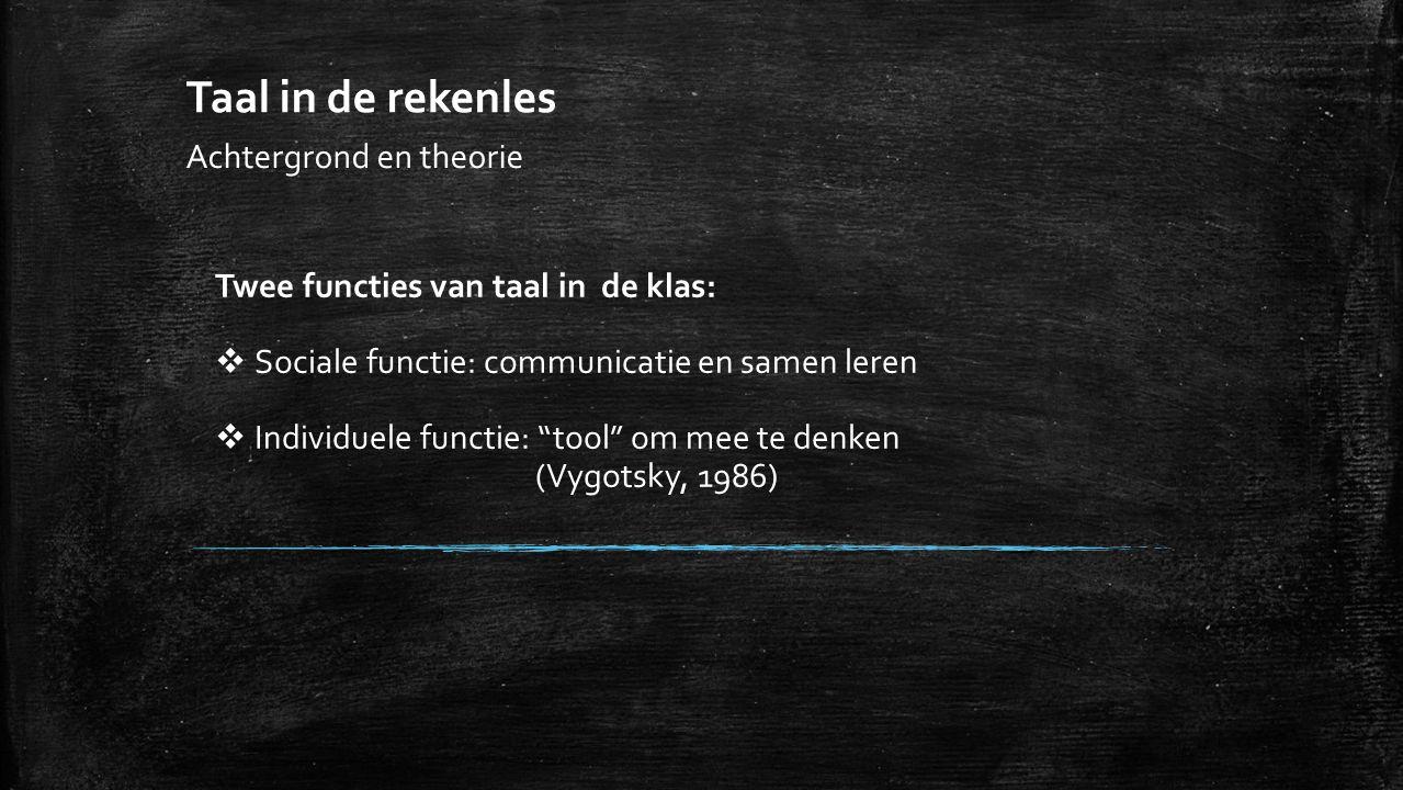 Taal in de rekenles Achtergrond en theorie Twee functies van taal in de klas:  Sociale functie: communicatie en samen leren  Individuele functie: tool om mee te denken (Vygotsky, 1986)