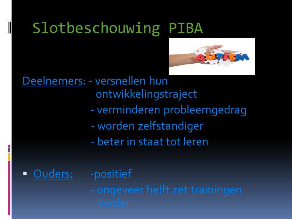 Slotbeschouwing PIBA Deelnemers: - versnellen hun ontwikkelingstraject - verminderen probleemgedrag - worden zelfstandiger - beter in staat tot leren  Ouders: -positief - ongeveer helft zet trainingen verder