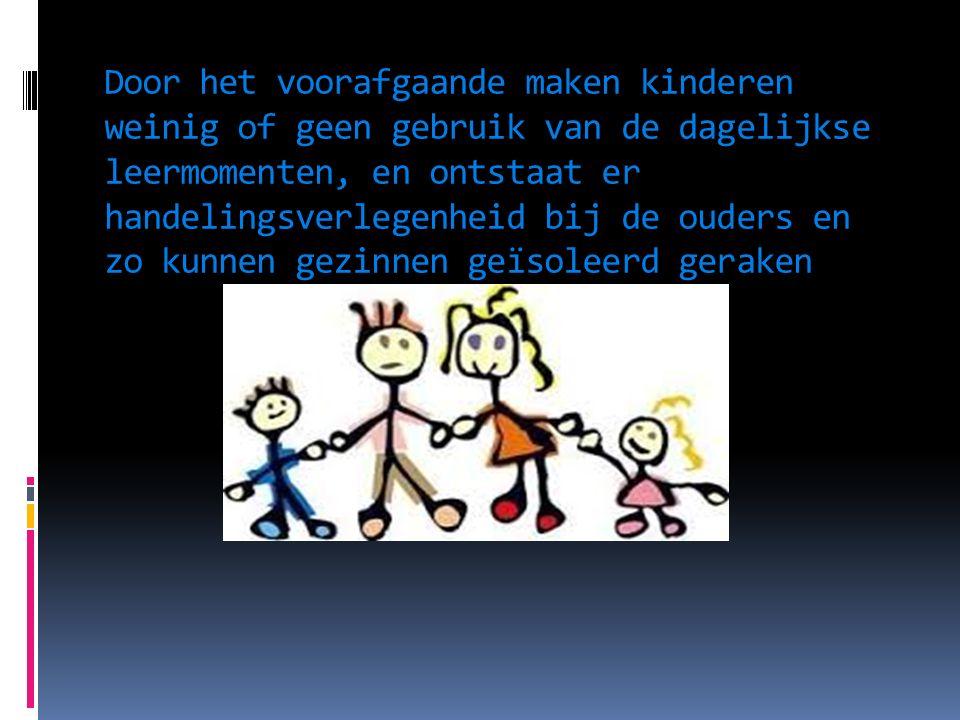 Door het voorafgaande maken kinderen weinig of geen gebruik van de dagelijkse leermomenten, en ontstaat er handelingsverlegenheid bij de ouders en zo kunnen gezinnen geïsoleerd geraken