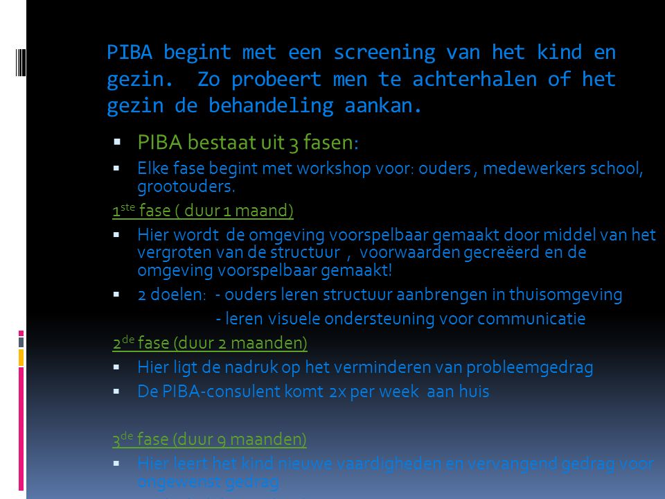 PIBA begint met een screening van het kind en gezin. Zo probeert men te achterhalen of het gezin de behandeling aankan.  PIBA bestaat uit 3 fasen: 