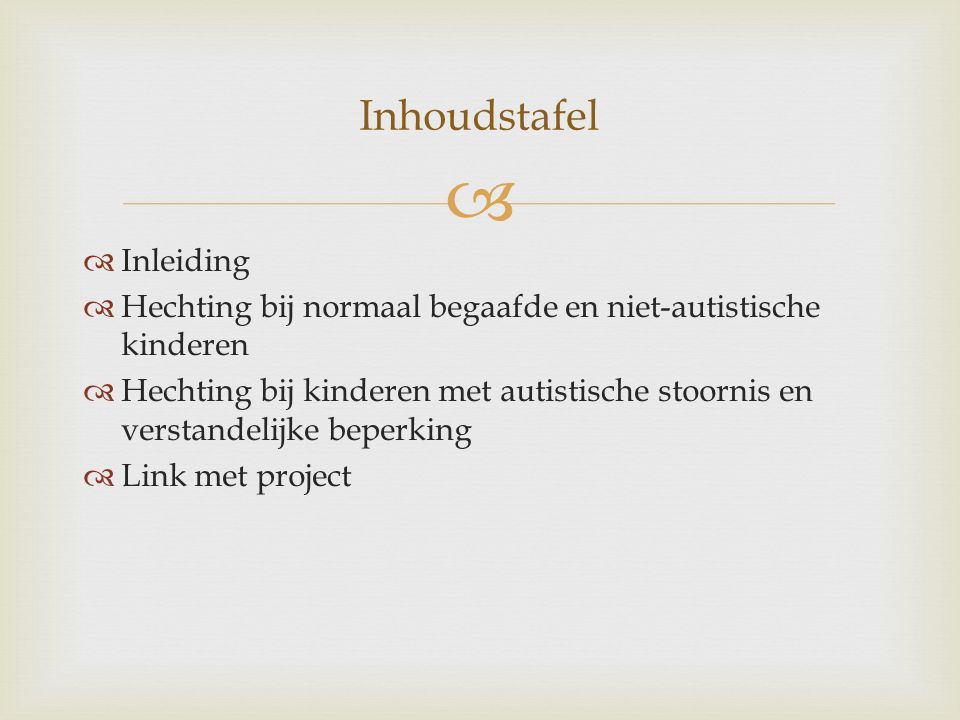   Inleiding  Hechting bij normaal begaafde en niet-autistische kinderen  Hechting bij kinderen met autistische stoornis en verstandelijke beperking  Link met project Inhoudstafel