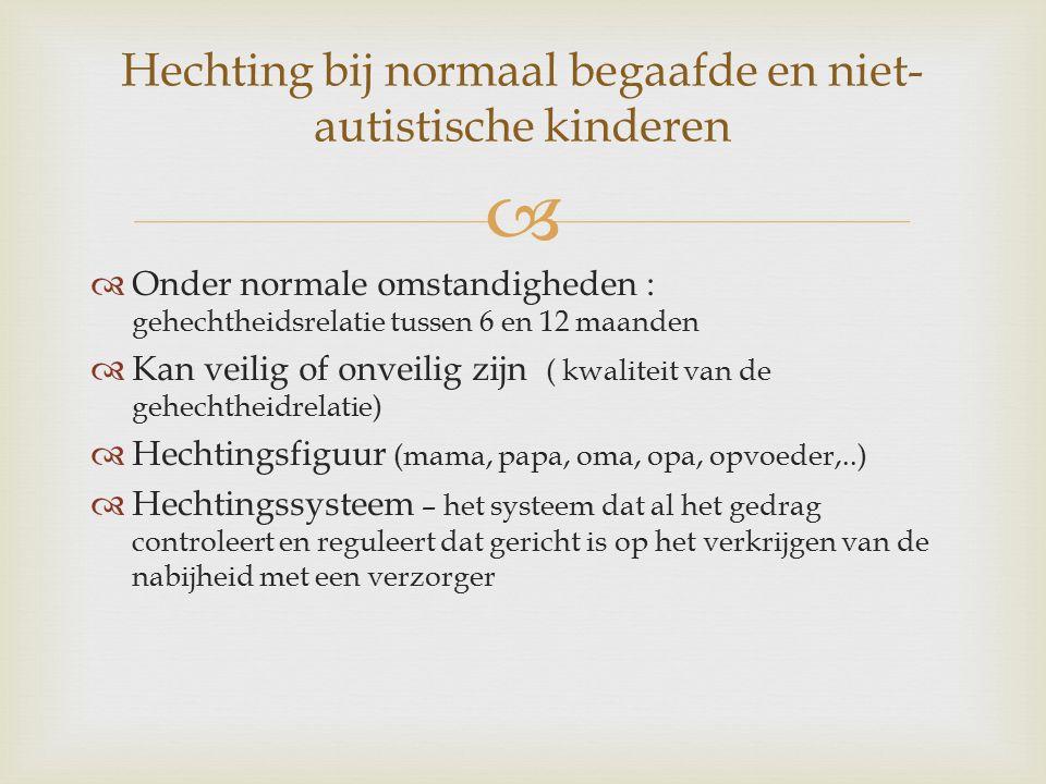   Onder normale omstandigheden : gehechtheidsrelatie tussen 6 en 12 maanden  Kan veilig of onveilig zijn ( kwaliteit van de gehechtheidrelatie)  Hechtingsfiguur (mama, papa, oma, opa, opvoeder,..)  Hechtingssysteem – het systeem dat al het gedrag controleert en reguleert dat gericht is op het verkrijgen van de nabijheid met een verzorger Hechting bij normaal begaafde en niet- autistische kinderen