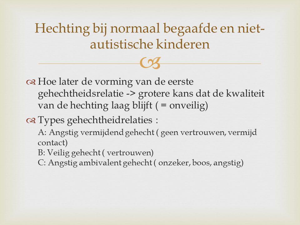   Hoe later de vorming van de eerste gehechtheidsrelatie -> grotere kans dat de kwaliteit van de hechting laag blijft ( = onveilig)  Types gehechtheidrelaties : A: Angstig vermijdend gehecht ( geen vertrouwen, vermijd contact) B: Veilig gehecht ( vertrouwen) C: Angstig ambivalent gehecht ( onzeker, boos, angstig) Hechting bij normaal begaafde en niet- autistische kinderen