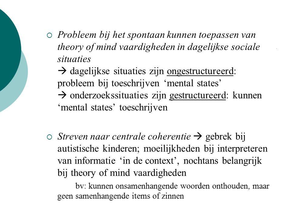  Probleem bij het spontaan kunnen toepassen van theory of mind vaardigheden in dagelijkse sociale situaties  dagelijkse situaties zijn ongestructureerd: probleem bij toeschrijven 'mental states'  onderzoekssituaties zijn gestructureerd: kunnen 'mental states' toeschrijven  Streven naar centrale coherentie  gebrek bij autistische kinderen; moeilijkheden bij interpreteren van informatie 'in de context', nochtans belangrijk bij theory of mind vaardigheden bv: kunnen onsamenhangende woorden onthouden, maar geen samenhangende items of zinnen